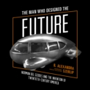 The Man Who Designed the Future : Norman Bel Geddes and the Invention of Twentieth-Century America - eAudiobook