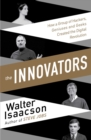 The Innovators : How a Group of Inventors, Hackers, Geniuses and Geeks Created the Digital Revolution - eBook
