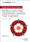 My Revision Notes: Edexcel A-level History: Rebellion and disorder under the Tudors, 1485-1603 - eBook
