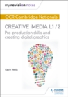 My Revision Notes: OCR Cambridge Nationals in Creative iMedia L 1 / 2 : Pre-production skills and Creating digital graphics - Book