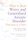 How to Beat Worry and Generalised Anxiety Disorder One Step at a Time : Using evidence-based low-intensity CBT - Book