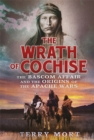 The Wrath of Cochise : The Bascom Affair and the Origins of the Apache Wars - Book
