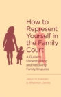 How To Represent Yourself in the Family Court : A guide to understanding and resolving family disputes - Book