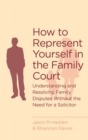 How To Represent Yourself in the Family Court : A guide to understanding and resolving family disputes - eBook