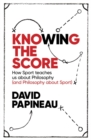 Knowing the Score : How Sport teaches us about Philosophy (and Philosophy about Sport) - Book