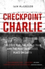 Checkpoint Charlie : The Cold War, the Berlin Wall and the Most Dangerous Place on Earth - Book