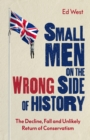 Small Men on the Wrong Side of History : The Decline, Fall and Unlikely Return of Conservatism - eBook