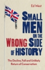 Small Men on the Wrong Side of History : The Decline, Fall and Unlikely Return of Conservatism - Book