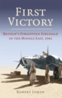 First Victory: 1941 : Blood, Oil and Mastery in the Middle East, 1941 - Book