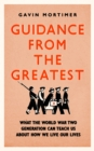 Guidance from the Greatest : What the World War Two generation can teach us about how we live our lives - eBook