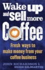 Wake Up and Sell More Coffee : Fresh Ways to Make Money from Your Coffee Business - Book