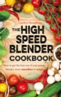 The High Speed Blender Cookbook : How to get the best out of your multi-purpose power blender, from smoothies to soups - Book