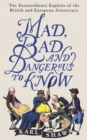 Mad, Bad and Dangerous to Know : The Extraordinary Exploits of the British and European Aristocracy - Book