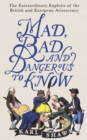 Mad, Bad and Dangerous to Know : The Extraordinary Exploits of the British and European Aristocracy - eBook