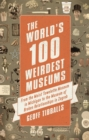 The World's 100 Weirdest Museums : From the Moist Towelette Museum in Michigan to the Museum of Broken Relationships in Zagreb - Book