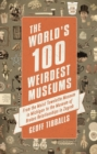 The World's 100 Weirdest Museums : From the Moist Towelette Museum in Michigan to the Museum of Broken Relationships in Zagreb - eBook