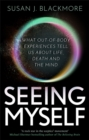 Seeing Myself : What Out-of-body Experiences Tell Us About Life, Death and the Mind - Book