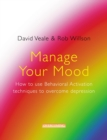 Manage Your Mood: How to Use Behavioural Activation Techniques to Overcome Depression - eBook