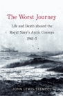 The Worst Journey : Life and death aboard the Royal Navy's Arctic convoys, 1941-5 - Book