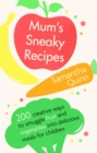 Mum s Sneaky Recipes : 200 creative ways to smuggle fruit and vegetables into delicious meals for children - eBook