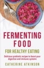 Fermenting Food for Healthy Eating : Delicious probiotic recipes to boost your digestive and immune systems - Book