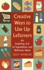 Creative Ways to Use Up Leftovers : An Inspiring A - Z of Ingredients and Delicious Ideas - Book