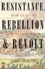 Resistance, Rebellion & Revolt : How Slavery Was Overthrown - Book