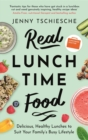 Real Lunchtime Food : Delicious, Healthy Lunches to Suit Your Family's Busy Lifestyle - Book
