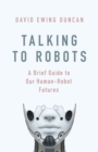 Talking to Robots : A Brief Guide to Our Human-Robot Futures - eBook