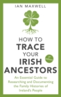 How to Trace Your Irish Ancestors 3rd Edition : An Essential Guide to Researching and Documenting the Family Histories of Ireland's People - eBook