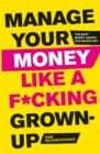 Manage Your Money Like a F*cking Grown-Up : The Best Money Advice You Never Got - Book