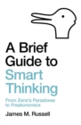 A Brief Guide to Smart Thinking : From Zeno's Paradoxes to Freakonomics - Book