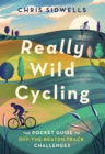 Really Wild Cycling : The pocket guide to off-the-beaten-track challenges - eBook