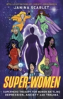 Super-Women : Superhero Therapy for Women Battling Depression, Anxiety and Trauma - eBook