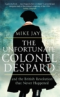The Unfortunate Colonel Despard : And the British Revolution that Never Happened - Book