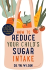 How to Reduce Your Child's Sugar Intake : A Quick and Easy Guide to Improving Your Family's Health