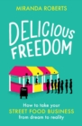 Delicious Freedom : How to Take Your Street Food Business from Dream to Reality