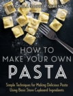 How to Make Your Own Pasta : Simple Techniques for Making Pasta Using Basic Store Cupboard Ingredients