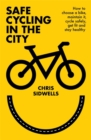 Safe Cycling in the City : How to choose a bike, maintain it, cycle safely, get fit and stay healthy - Book