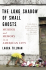 The Long Shadow of Small Ghosts : Murder and Memory in an American City - eBook