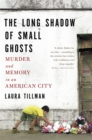 The Long Shadow of Small Ghosts : Murder and Memory in an American City - Book