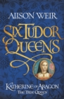 Six Tudor Queens: Katherine of Aragon, The True Queen : Six Tudor Queens 1 - eBook