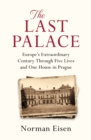 The Last Palace : Europe's Extraordinary Century Through Five Lives and One House in Prague - eBook