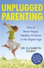 Unplugged Parenting : How to Raise Happy, Healthy Children in the Digital Age - Book
