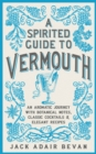A Spirited Guide to Vermouth : An aromatic journey with botanical notes, classic cocktails and elegant recipes - eBook