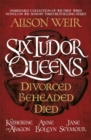 Six Tudor Queens: Divorced, Beheaded, Died : an unmissable collection of the first three novels in the Sunday Times bestselling series - eBook