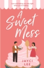 A Sweet Mess : A delicious romantic comedy to devour!