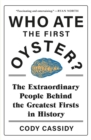 Who Ate the First Oyster? : The Extraordinary People Behind the Greatest Firsts in History - Book