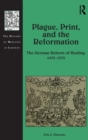 Plague, Print, and the Reformation : The German Reform of Healing, 1473-1573 - Book