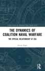 The Dynamics of Coalition Naval Warfare : The Special Relationship at Sea - Book